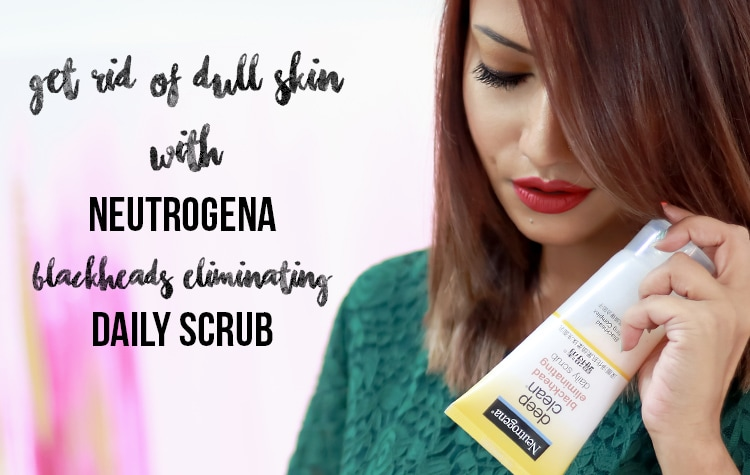 Get Rid Of Dull Skin with Neutrogena DEEP CLEAN Blackhead Eliminating Daily Scrub